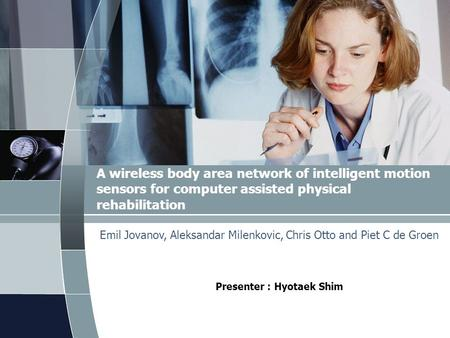 A wireless body area network of intelligent motion sensors for computer assisted physical rehabilitation Presenter : Hyotaek Shim Emil Jovanov, Aleksandar.