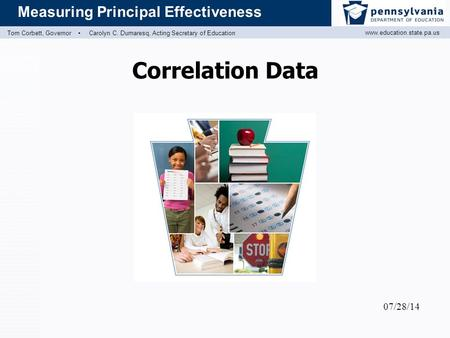 Www.education.state.pa.us Measuring Principal Effectiveness Tom Corbett, Governor ▪ Carolyn C. Dumaresq, Acting Secretary of Education Correlation Data.