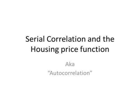 "Serial Correlation and the Housing price function Aka ""Autocorrelation"""