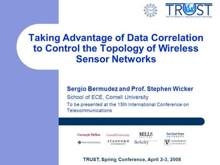 TRUST, Spring Conference, April 2-3, 2008 Taking Advantage of Data Correlation to Control the Topology of Wireless Sensor Networks Sergio Bermudez and.