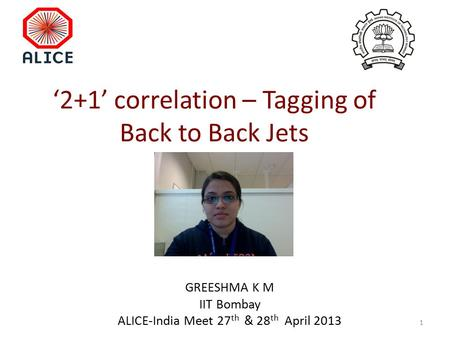 '2+1' correlation – Tagging of Back to Back Jets GREESHMA K M IIT Bombay ALICE-India Meet 27 th & 28 th April 2013 1.
