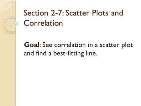 Section 2-7: Scatter Plots and Correlation Goal: See correlation in a scatter plot and find a best-fitting line.
