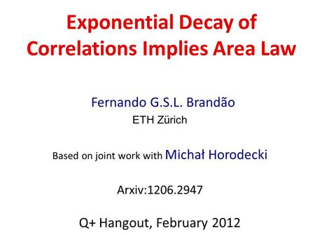 Exponential Decay of Correlations Implies Area Law Fernando G.S.L. Brandão ETH Zürich Based on joint work with Michał Horodecki Arxiv:1206.2947 Q+ Hangout,