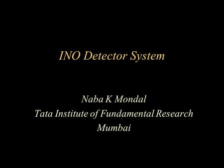 INO Detector System Naba K Mondal Tata Institute of Fundamental Research Mumbai.