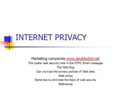 INTERNET PRIVACY Marketing companies www.doubleclick.net The cookie leak security hole in the HTML Email messages The Web Bug Can we trust the privacy.