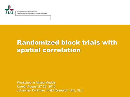 Randomized block trials with spatial correlation Workshop in Mixed Models Umeå, August 27-28, 2015 Johannes Forkman, Field Research Unit, SLU.