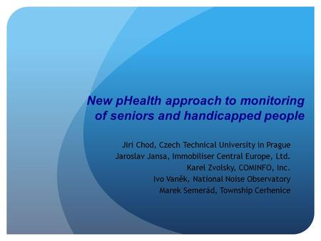 New pHealth approach to monitoring of seniors and handicapped people Jiri Chod, Czech Technical University in Prague Jaroslav Jansa, Immobiliser Central.