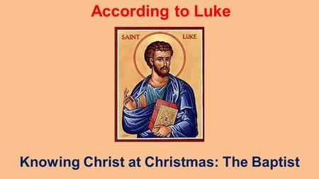 According to Luke Knowing Christ at Christmas: The Baptist.