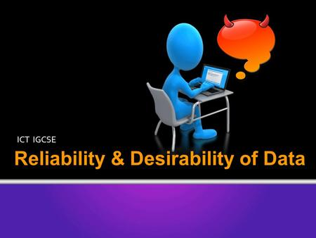 ICT IGCSE Reliability & Desirability of Data. You should understand and be able to discuss issues relating to information found on the Internet, including: