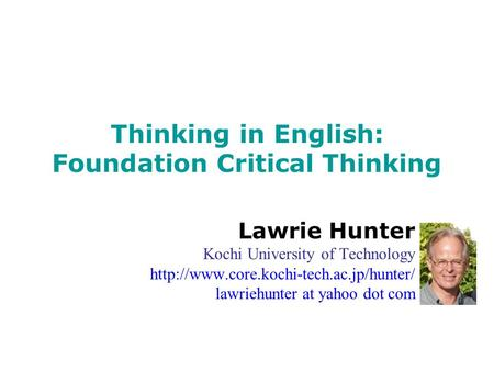 Thinking in English: Foundation Critical Thinking Lawrie Hunter Kochi University of Technology  lawriehunter at.