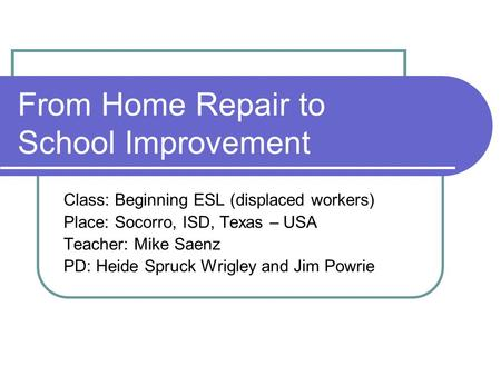 From Home Repair to School Improvement Class: Beginning ESL (displaced workers) Place: Socorro, ISD, Texas – USA Teacher: Mike Saenz PD: Heide Spruck Wrigley.