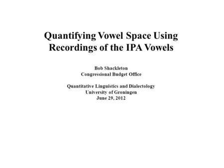 Quantifying Vowel Space Using Recordings of the IPA Vowels Bob Shackleton Congressional Budget Office Quantitative Linguistics and Dialectology University.