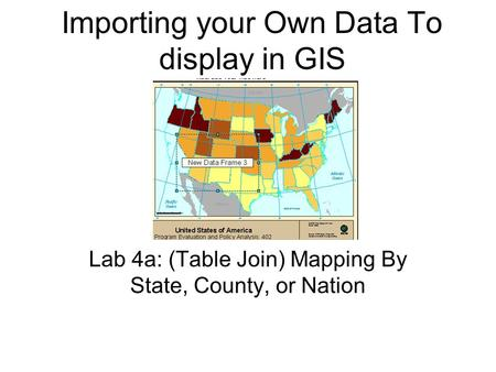 Importing your Own Data To display in GIS Lab 4a: (Table Join) Mapping By State, County, or Nation.