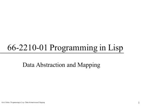 Alok Mehta - Programming in Lisp - Data Abstraction and Mapping 1 66-2210-01 Programming in Lisp Data Abstraction and Mapping.