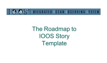The Roadmap to IOOS Story Template. Why Have a Roadmap to IOOS Story Template Roadmap to building understanding A unified way of telling a story (harmonizing,