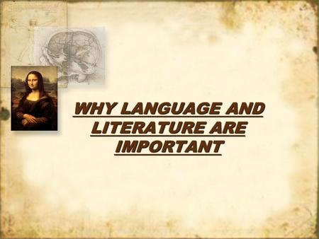 WHY LANGUAGE AND LITERATURE ARE IMPORTANT. I. Why we study Language A.We use language to communicate to each other and to express how we feel. B.In the.