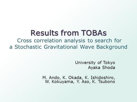Results from TOBAs Results from TOBAs Cross correlation analysis to search for a Stochastic Gravitational Wave Background University of Tokyo Ayaka Shoda.