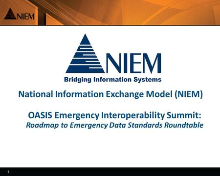 1 1 National Information Exchange Model (NIEM) OASIS Emergency Interoperability Summit: Roadmap to Emergency Data Standards Roundtable.