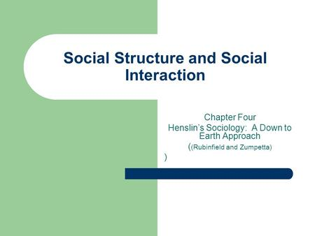 Social Structure and Social Interaction Chapter Four Henslin's Sociology: A Down to Earth Approach ( (Rubinfield and Zumpetta) )