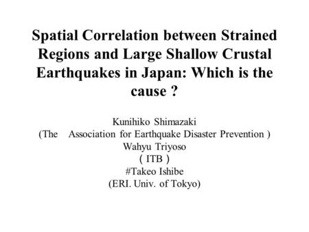 Spatial Correlation between Strained Regions and Large Shallow Crustal Earthquakes in Japan: Which is the cause ? Kunihiko Shimazaki (The Association for.