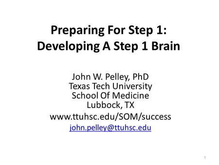Preparing For Step 1: Developing A Step 1 Brain John W. Pelley, PhD Texas Tech University School Of Medicine Lubbock, TX