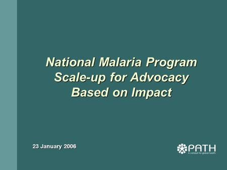National Malaria Program Scale-up for Advocacy Based on Impact 23 January 2006.