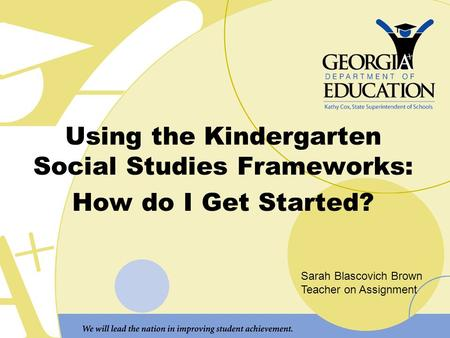 Using the Kindergarten Social Studies Frameworks: How do I Get Started? Sarah Blascovich Brown Teacher on Assignment.