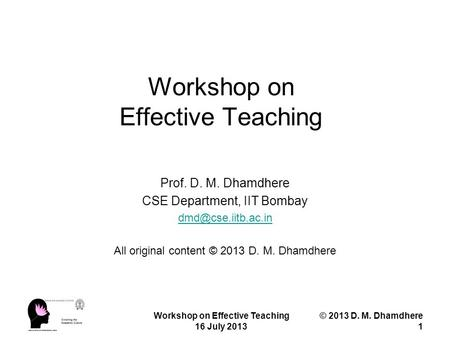 Workshop on Effective Teaching 16 July 2013 © 2013 D. M. Dhamdhere 1 Workshop on Effective Teaching Prof. D. M. Dhamdhere CSE Department, IIT Bombay