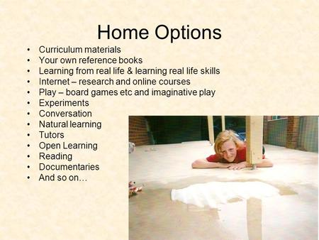 Home Options Curriculum materials Your own reference books Learning from real life & learning real life skills Internet – research and online courses Play.