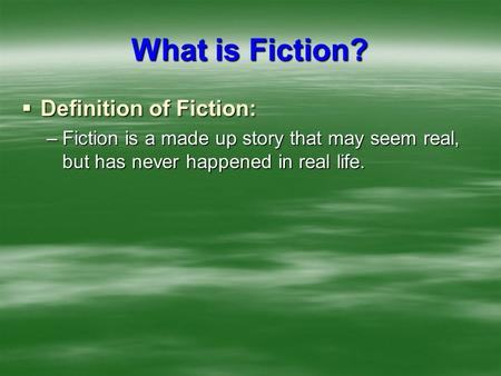 What is Fiction?  Definition of Fiction: –Fiction is a made up story that may seem real, but has never happened in real life.