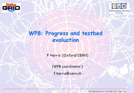 EU 2nd Year Review – 04-05 Feb. 2003 – Title – n° 1 WP8: Progress and testbed evaluation F Harris (Oxford/CERN) (WP8 coordinator )