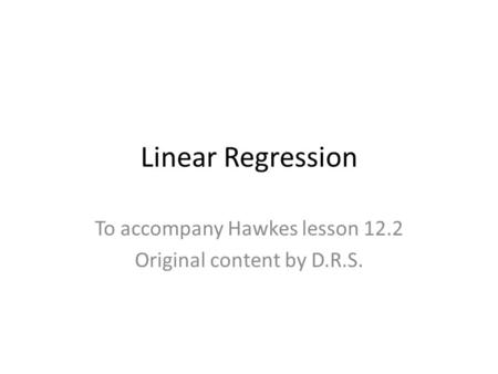 Linear Regression To accompany Hawkes lesson 12.2 Original content by D.R.S.