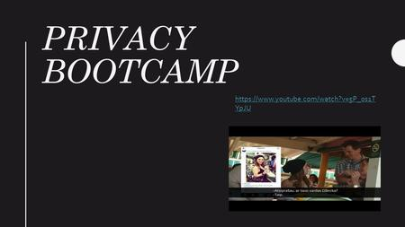 PRIVACY BOOTCAMP https://www.youtube.com/watch?v=5P_0s1T YpJU.