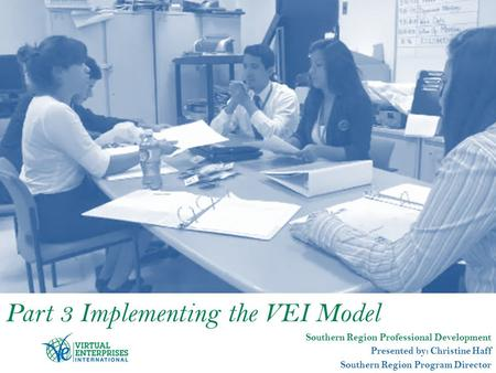 Part 3 Implementing the VEI Model Southern Region Professional Development Presented by: Christine Haff Southern Region Program Director.