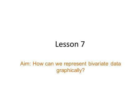 Lesson 7 Aim: How can we represent bivariate data graphically?