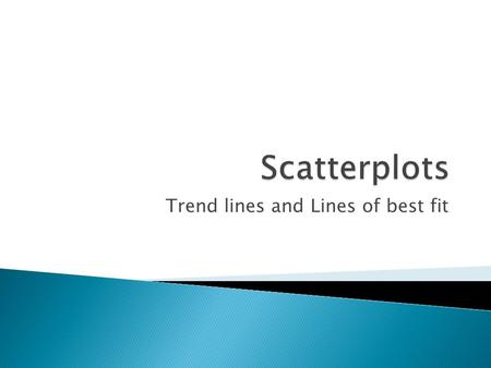 Trend lines and Lines of best fit.  Statisticians gather data to determine correlations (relationships) between events.  Scatter plots will often show.