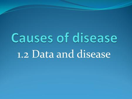 1.2 Data and disease. Learning outcomes How is data interpreted and analysed? What is a correlation and what does it mean? How is a causal link established?