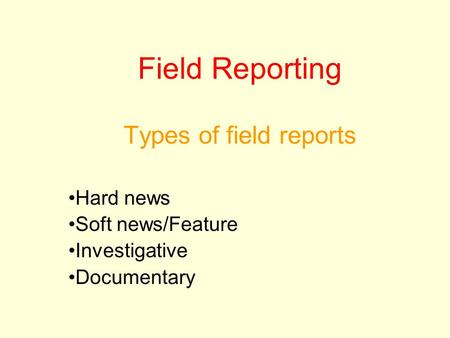 Field Reporting Types of field reports Hard news Soft news/Feature Investigative Documentary.