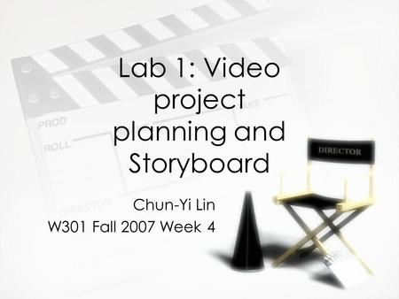 Lab 1: Video project planning and Storyboard Chun-Yi Lin W301 Fall 2007 Week 4 Chun-Yi Lin W301 Fall 2007 Week 4.