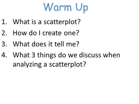 Warm Up 1.What is a scatterplot? 2.How do I create one? 3.What does it tell me? 4.What 3 things do we discuss when analyzing a scatterplot?