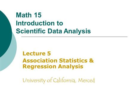 Math 15 Introduction to Scientific Data Analysis Lecture 5 Association Statistics & Regression Analysis University of California, Merced.
