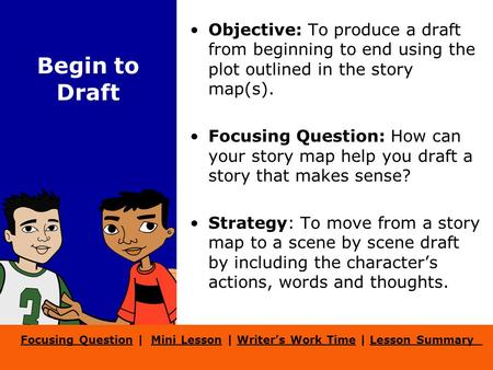 Focusing QuestionFocusing Question | Mini Lesson | Writer's Work Time | Lesson SummaryMini LessonWriter's Work TimeLesson Summary Begin to Draft Objective: