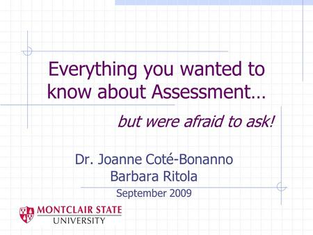 Everything you wanted to know about Assessment… Dr. Joanne Coté-Bonanno Barbara Ritola September 2009 but were afraid to ask!
