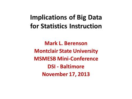 Implications of Big Data for Statistics Instruction Mark L. Berenson Montclair State University MSMESB Mini-Conference DSI - Baltimore November 17, 2013.