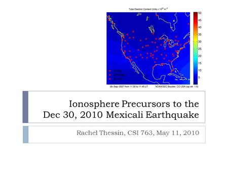 Ionosphere Precursors to the Dec 30, 2010 Mexicali Earthquake Rachel Thessin, CSI 763, May 11, 2010.