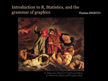 Introduction to R, Statistics, and the grammar <strong>of</strong> graphics Thomas INGICCO E. Delacroix, Dante et Virgile aux Enfers E. Delacroix, Dante and Virgile in.