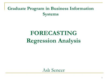 1 FORECASTING Regression Analysis Aslı Sencer Graduate Program in Business Information Systems.