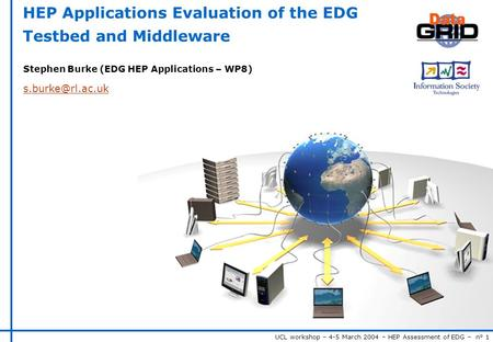 UCL workshop – 4-5 March 2004 – HEP Assessment of EDG – n° 1 HEP Applications Evaluation of the EDG Testbed and Middleware Stephen Burke (EDG HEP Applications.