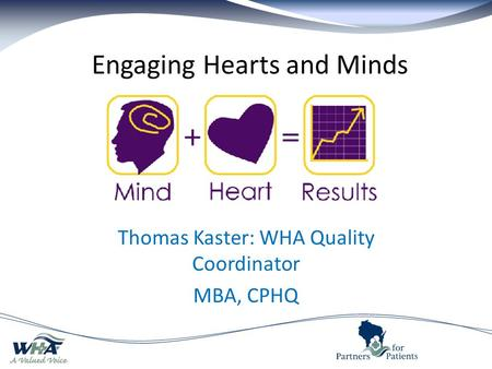 Engaging Hearts and Minds Thomas Kaster: WHA Quality Coordinator MBA, CPHQ.