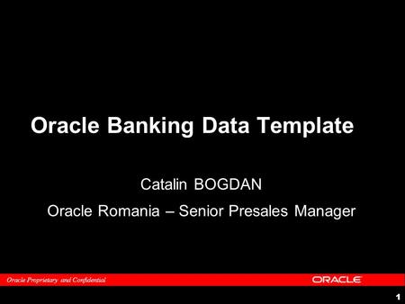 Oracle Proprietary and Confidential 1 Oracle Banking Data Template Catalin BOGDAN Oracle Romania – Senior Presales Manager.
